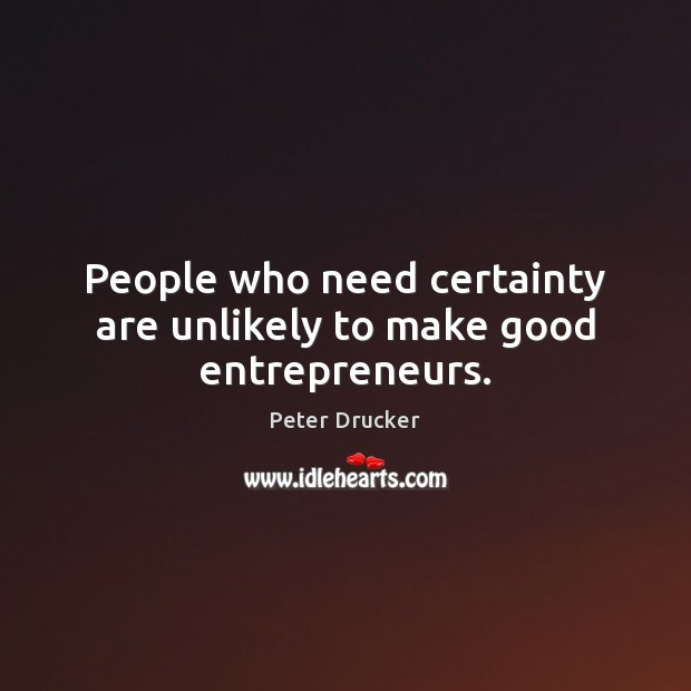 People who need certainty are unlikely to make good entrepreneurs. Image