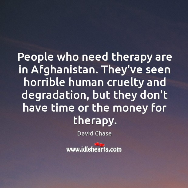People who need therapy are in Afghanistan. They've seen horrible human cruelty David Chase Picture Quote