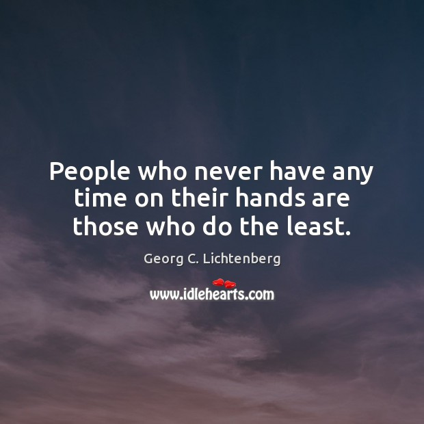 People who never have any time on their hands are those who do the least. Image