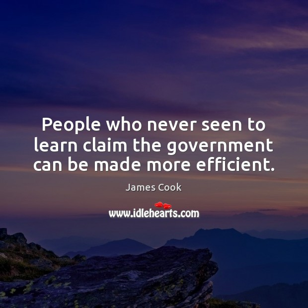 People who never seen to learn claim the government can be made more efficient. James Cook Picture Quote