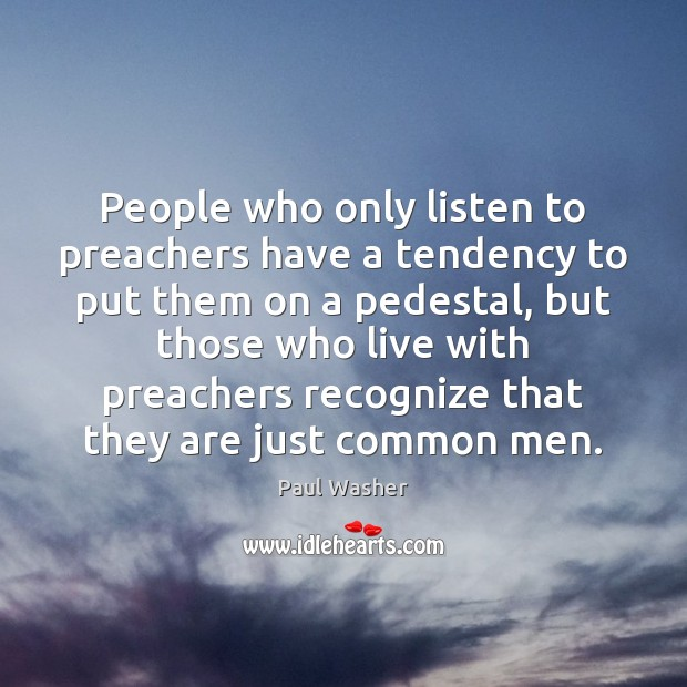 People who only listen to preachers have a tendency to put them Image