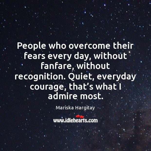 People who overcome their fears every day, without fanfare, without recognition. Quiet, Mariska Hargitay Picture Quote