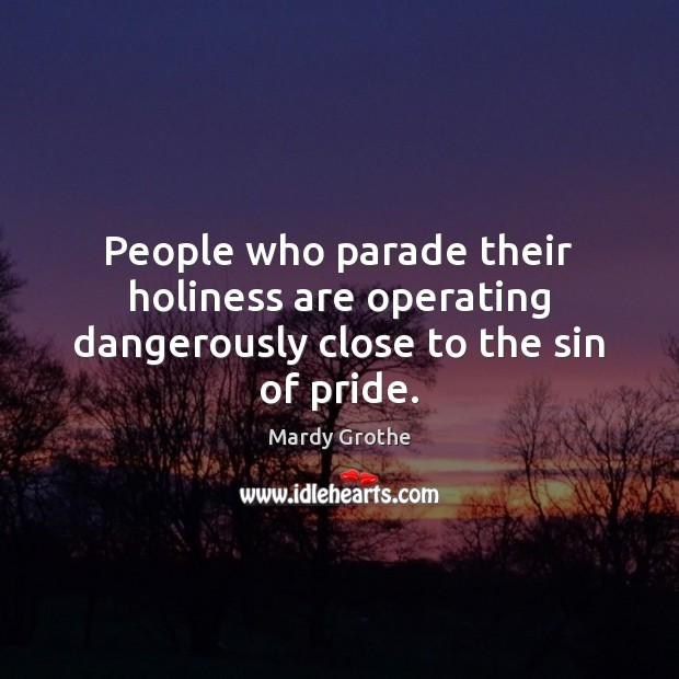 People who parade their holiness are operating dangerously close to the sin of pride. Mardy Grothe Picture Quote