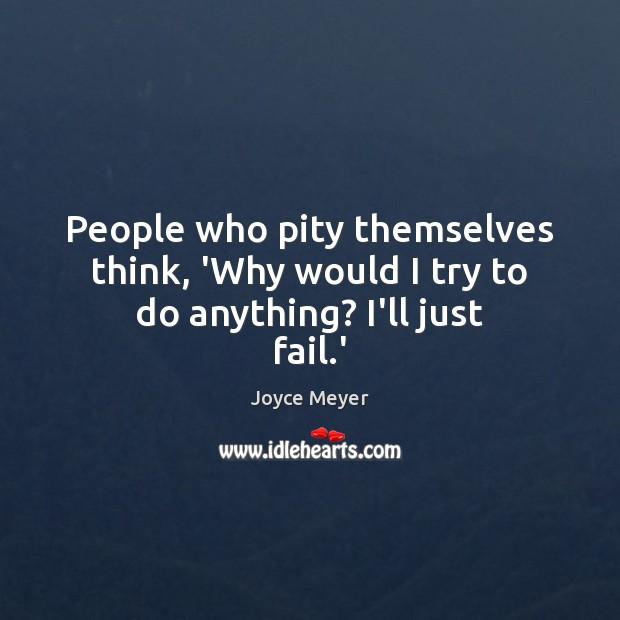 People who pity themselves think, 'Why would I try to do anything? I'll just fail.' Image