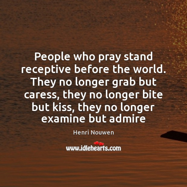 People who pray stand receptive before the world. They no longer grab Henri Nouwen Picture Quote