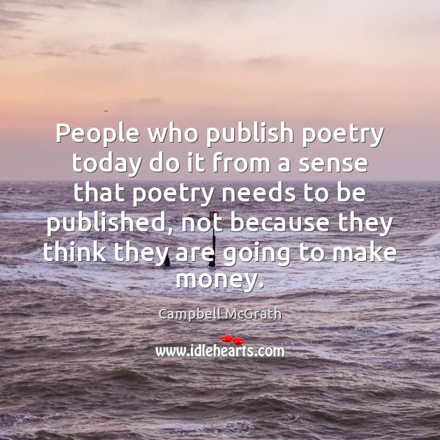 People who publish poetry today do it from a sense that poetry Image