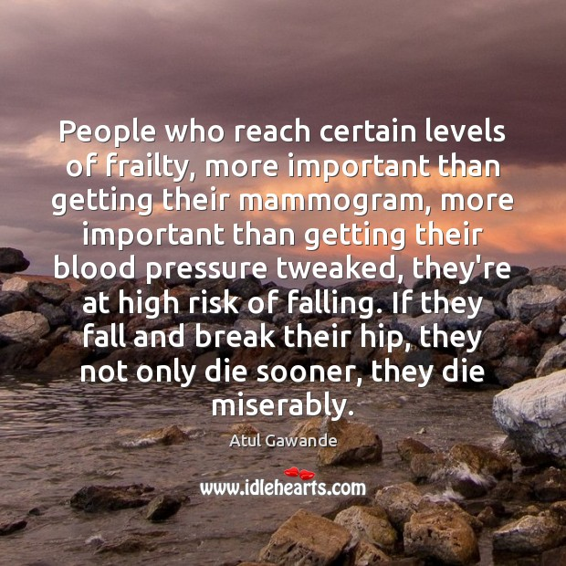 People who reach certain levels of frailty, more important than getting their Atul Gawande Picture Quote