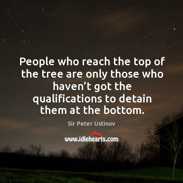 People who reach the top of the tree are only those who haven't got the qualifications to detain them at the bottom. Sir Peter Ustinov Picture Quote