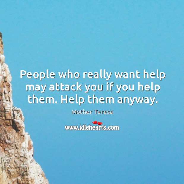 People who really want help may attack you if you help them. Help them anyway. Image