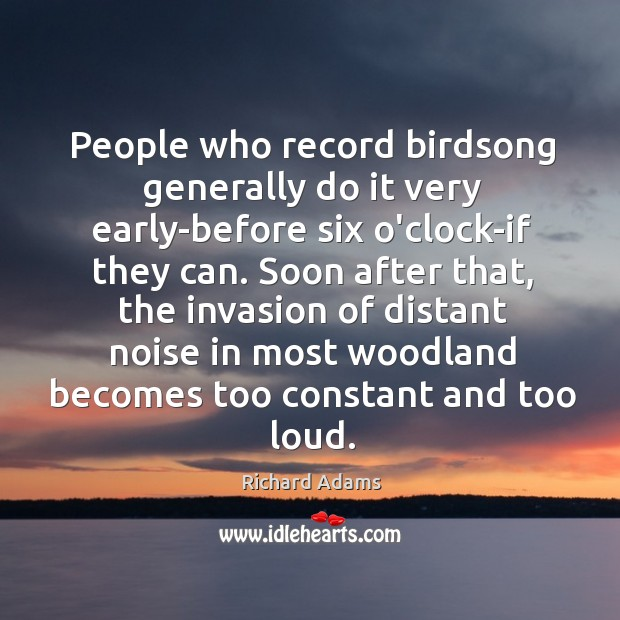 People who record birdsong generally do it very early-before six o'clock-if they Image