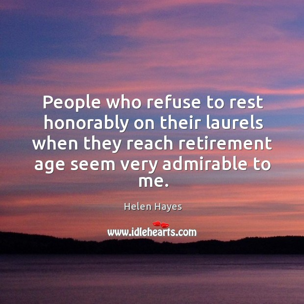 People who refuse to rest honorably on their laurels when they reach retirement age seem very admirable to me. Image