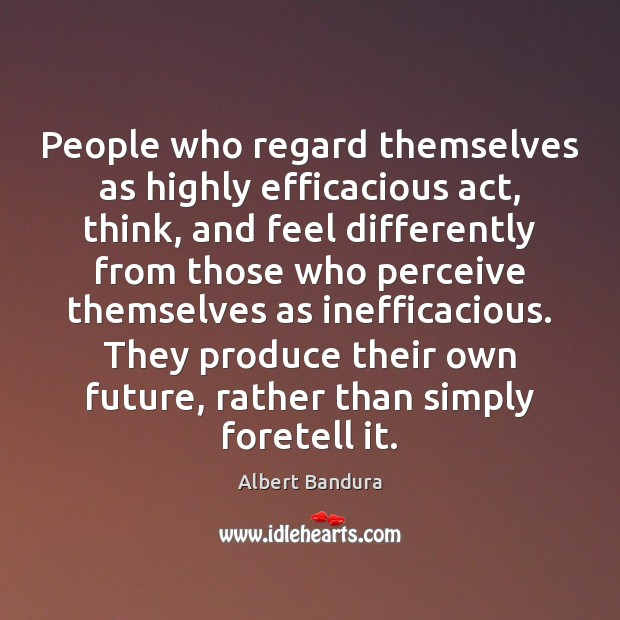 People who regard themselves as highly efficacious act, think, and feel differently Albert Bandura Picture Quote