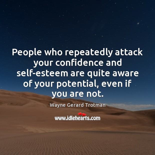 People who repeatedly attack your confidence and self-esteem are quite aware of Wayne Gerard Trotman Picture Quote