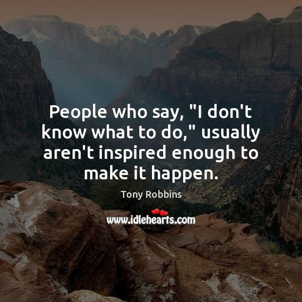 """People who say, """"I don't know what to do,"""" usually aren't inspired Image"""