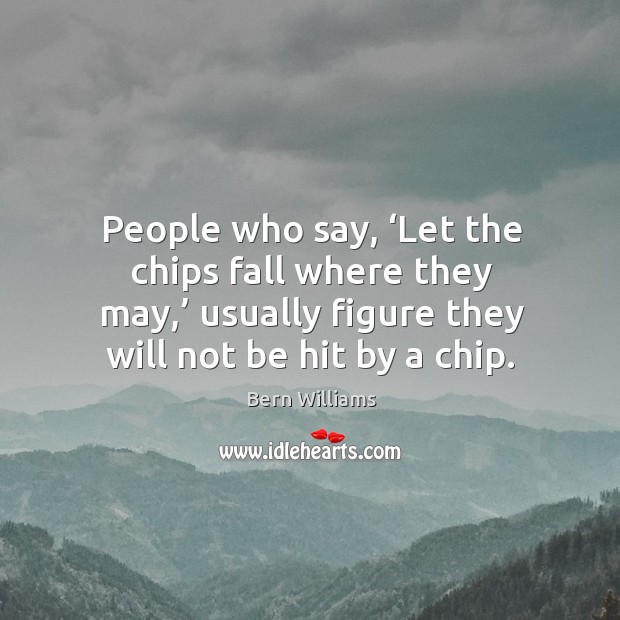 People who say, 'let the chips fall where they may,' usually figure they will not be hit by a chip. Image