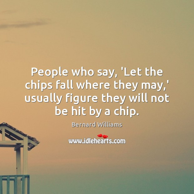 Image, People who say, 'Let the chips fall where they may,' usually