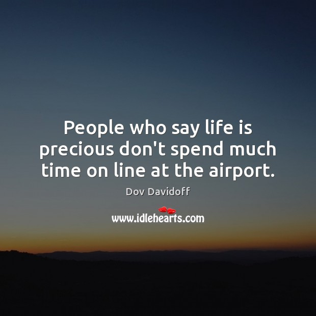 Dov Davidoff Picture Quote image saying: People who say life is precious don't spend much time on line at the airport.