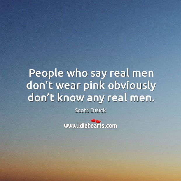 People who say real men don't wear pink obviously don't know any real men. Image