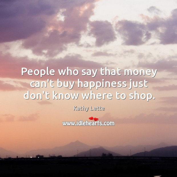 People who say that money can't buy happiness just don't know where to shop. Image