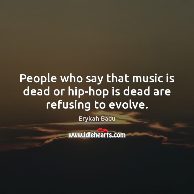 People who say that music is dead or hip-hop is dead are refusing to evolve. Image