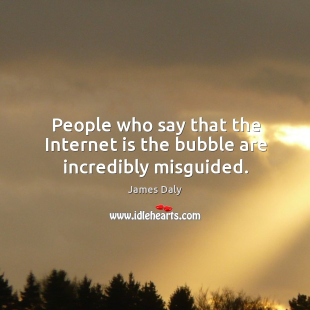 People who say that the internet is the bubble are incredibly misguided. James Daly Picture Quote