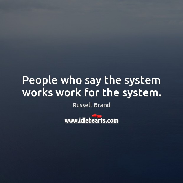 People who say the system works work for the system. Image