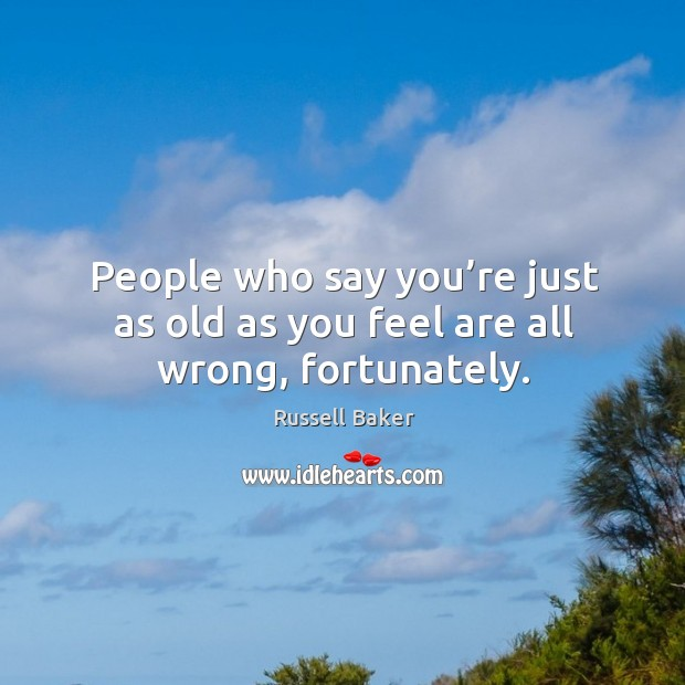 People who say you're just as old as you feel are all wrong, fortunately. Image