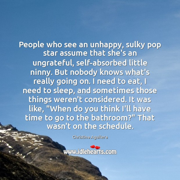 People who see an unhappy, sulky pop star assume that she's an Christina Aguilera Picture Quote