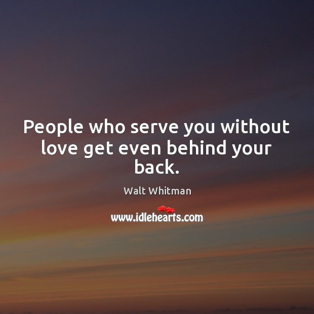People who serve you without love get even behind your back. Image
