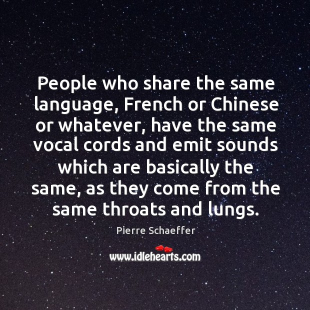 People who share the same language, french or chinese or whatever, have the same Pierre Schaeffer Picture Quote