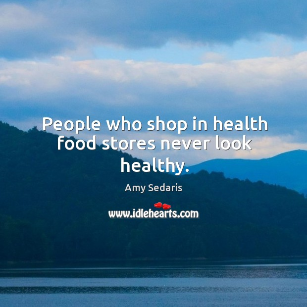 People who shop in health food stores never look healthy. Image