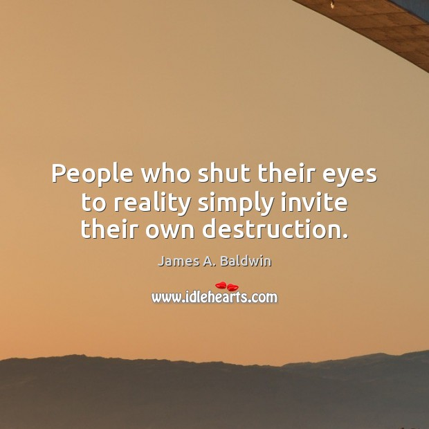 People who shut their eyes to reality simply invite their own destruction. James A. Baldwin Picture Quote