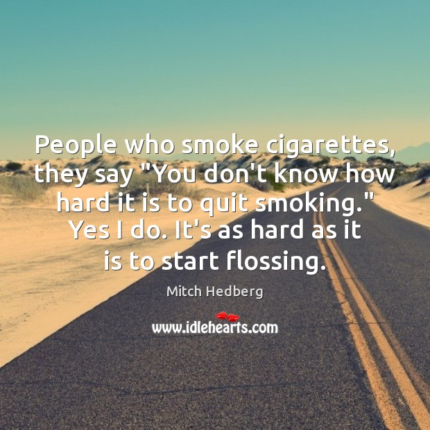 "People who smoke cigarettes, they say ""You don't know how hard it Mitch Hedberg Picture Quote"