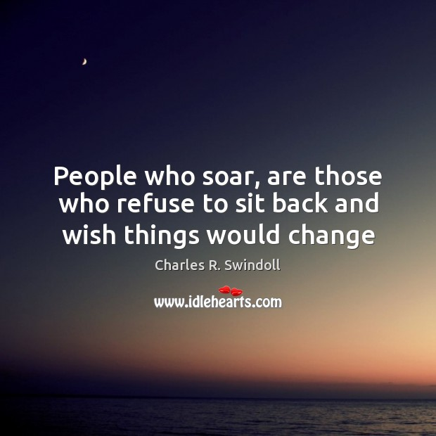 People who soar, are those who refuse to sit back and wish things would change Charles R. Swindoll Picture Quote