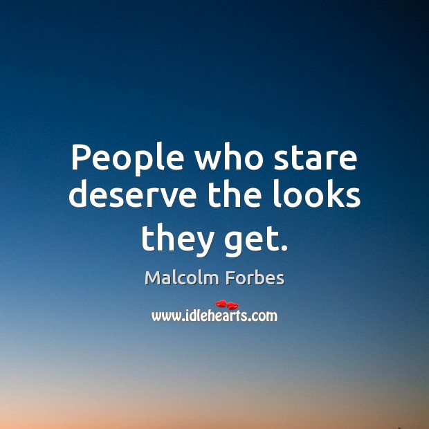 People who stare deserve the looks they get. Malcolm Forbes Picture Quote