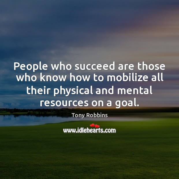 People who succeed are those who know how to mobilize all their Tony Robbins Picture Quote