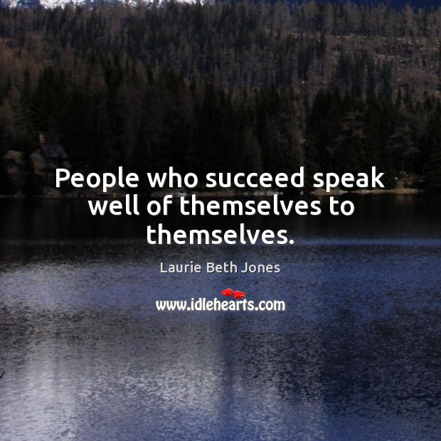 People who succeed speak well of themselves to themselves. Image