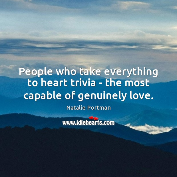People who take everything to heart trivia – the most capable of genuinely love. Image