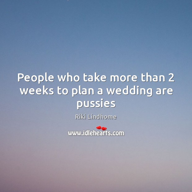 People who take more than 2 weeks to plan a wedding are pussies Image
