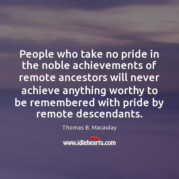 People who take no pride in the noble achievements of remote ancestors Image