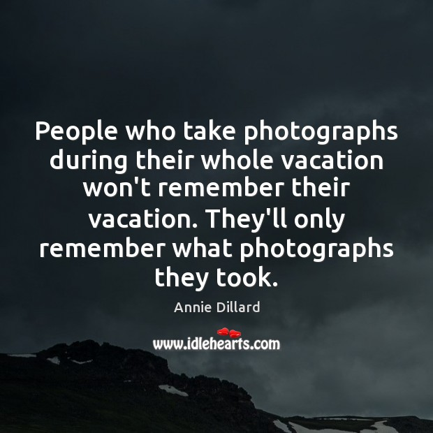 People who take photographs during their whole vacation won't remember their vacation. Image