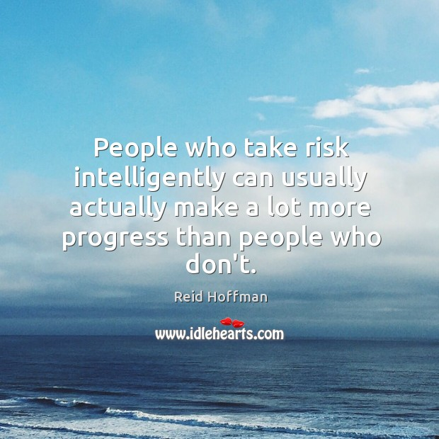People who take risk intelligently can usually actually make a lot more Reid Hoffman Picture Quote