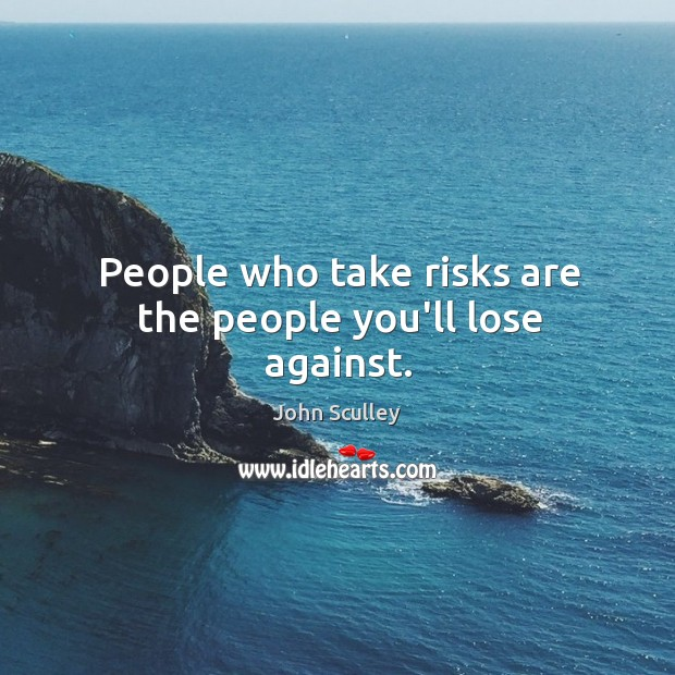 People who take risks are the people you'll lose against. Image