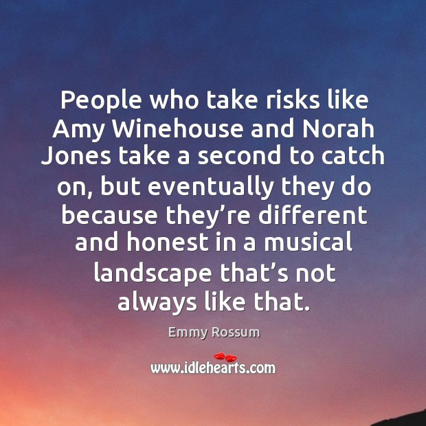 People who take risks like amy winehouse and norah jones take a second to catch on, but eventually they.. Image