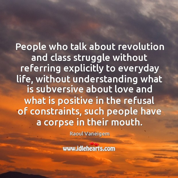 People who talk about revolution and class struggle without referring explicitly to everyday life Raoul Vaneigem Picture Quote