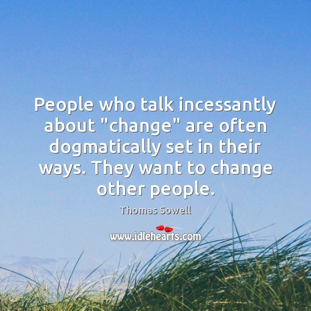 "People who talk incessantly about ""change"" are often dogmatically set in their Image"
