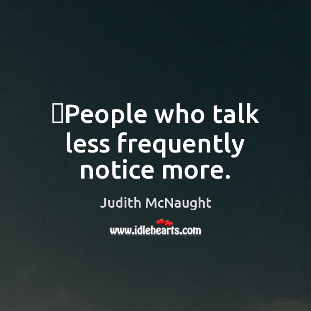 Image, People who talk less frequently notice more.