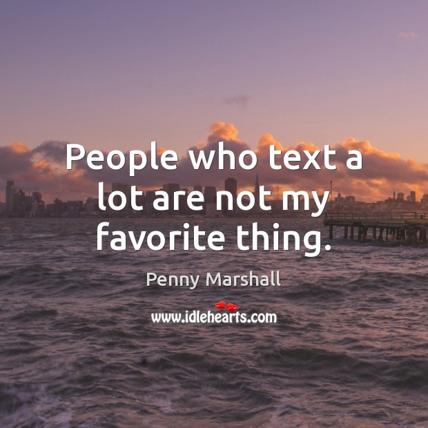 People who text a lot are not my favorite thing. Image