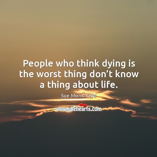 People who think dying is the worst thing don't know a thing about life. Image