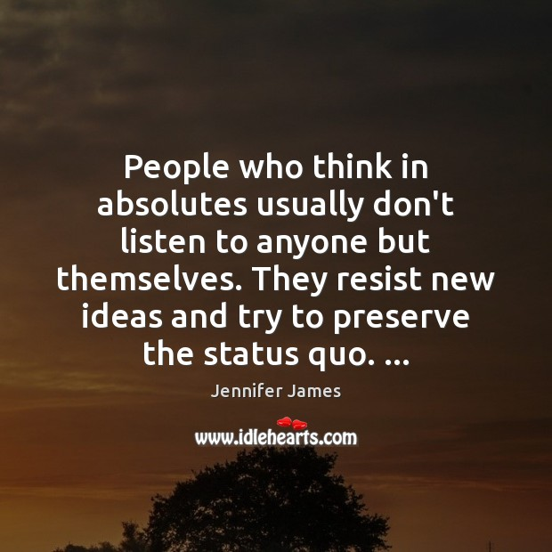 People who think in absolutes usually don't listen to anyone but themselves. Jennifer James Picture Quote